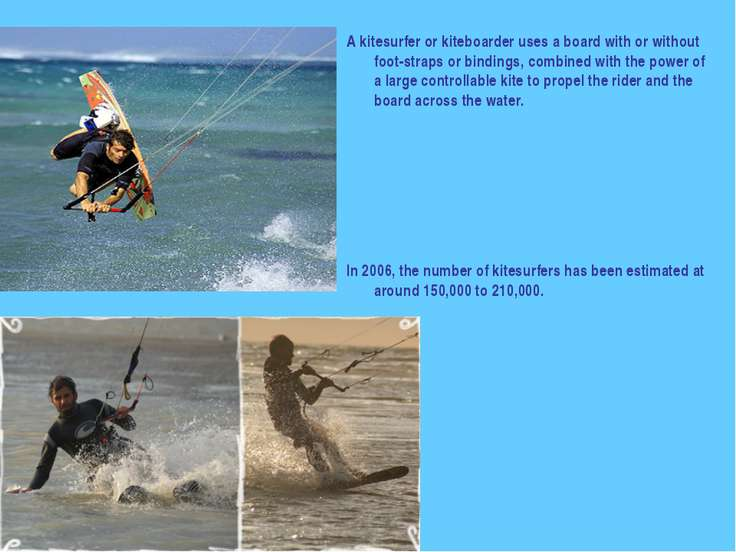 A kitesurfer or kiteboarder uses a board with or without foot-straps or bindi...