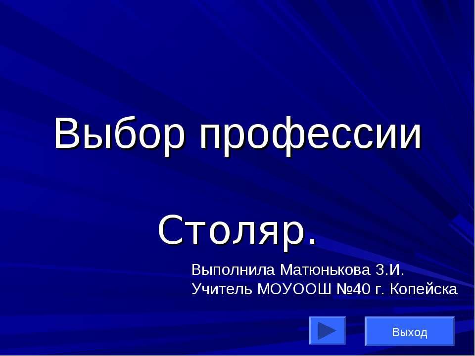 Выбор профессии Столяр. Выполнила Матюнькова З.И. Учитель МОУООШ №40 г. Копей...