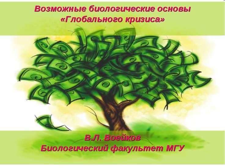Возможные биологические основы «Глобального кризиса» В.Л. Воейков Биологическ...