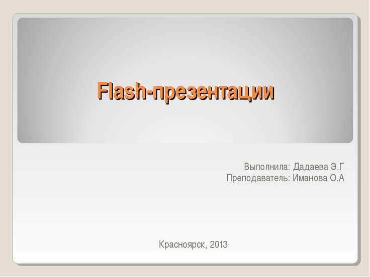 Flash-презентации Выполнила: Дадаева Э.Г Преподаватель: Иманова О.А Красноярс...