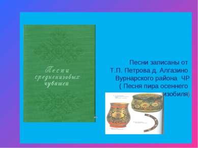 Песни записаны от Т.П. Петрова д. Алгазино Вурнарского района ЧР ( Песня пира...