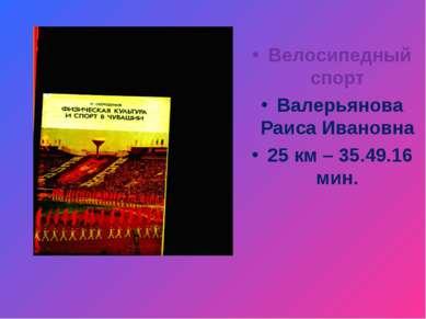 Велосипедный спорт Валерьянова Раиса Ивановна 25 км – 35.49.16 мин.