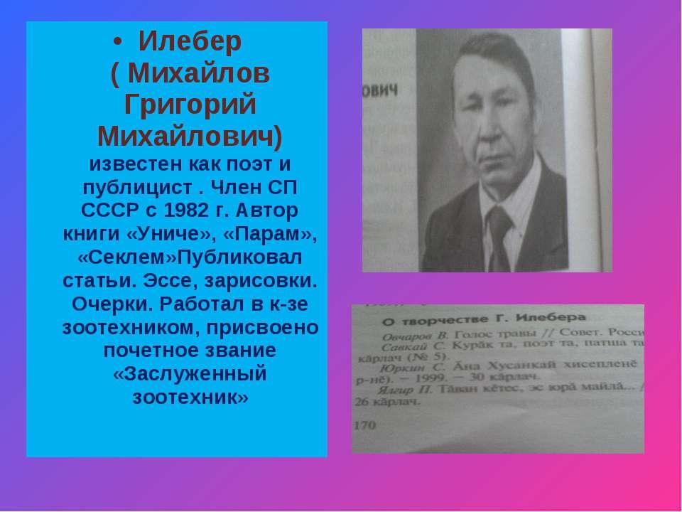 Илебер ( Михайлов Григорий Михайлович) известен как поэт и публицист . Член С...