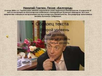 Николай Гнатюк. Песня «Белгород» В конце 1990-х гг. Гнатюк резко меняет напра...
