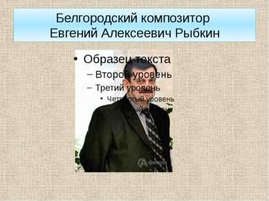 Белгородский композитор Евгений Алексеевич Рыбкин