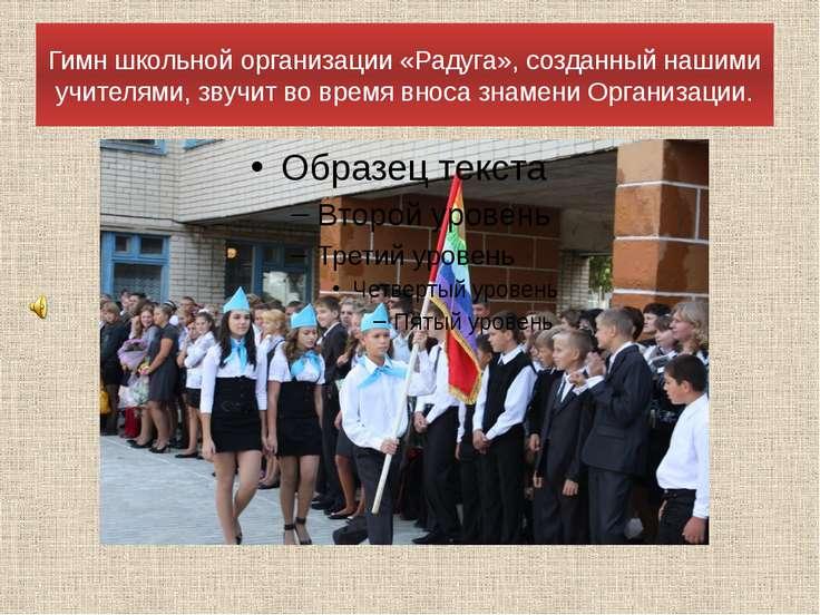 Гимн школьной организации «Радуга», созданный нашими учителями, звучит во вре...