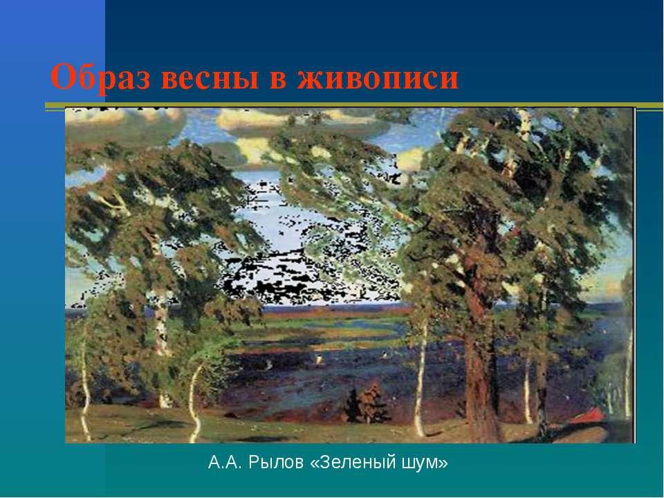 Образ весны в живописи А.А. Рылов «Зеленый шум»