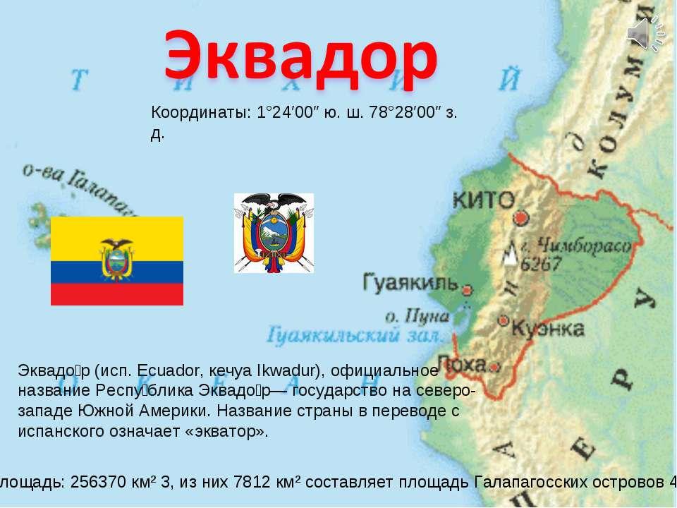Координаты: 1°24′00″ ю. ш. 78°28′00″ з. д. Эквадо р (исп. Ecuador, кечуа Ikwa...