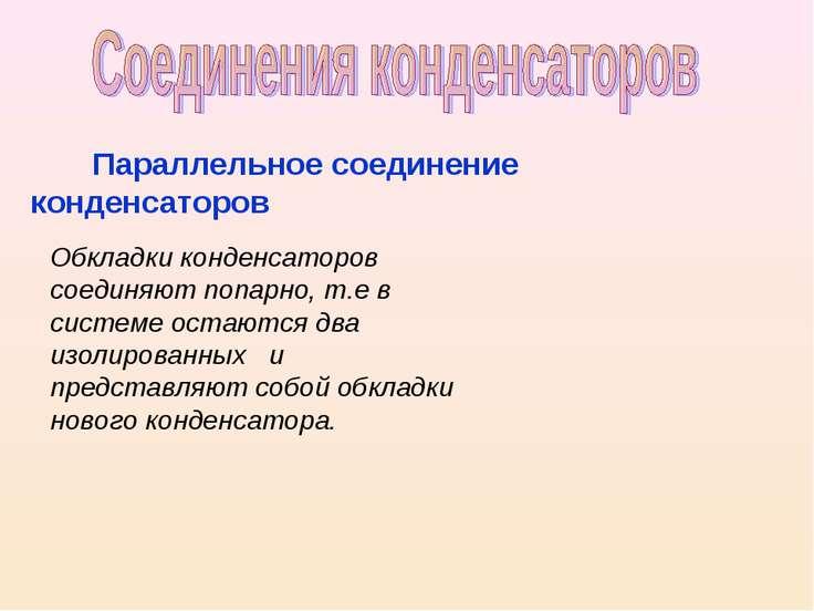 Параллельное соединение конденсаторов Обкладки конденсаторов соединяют попарн...