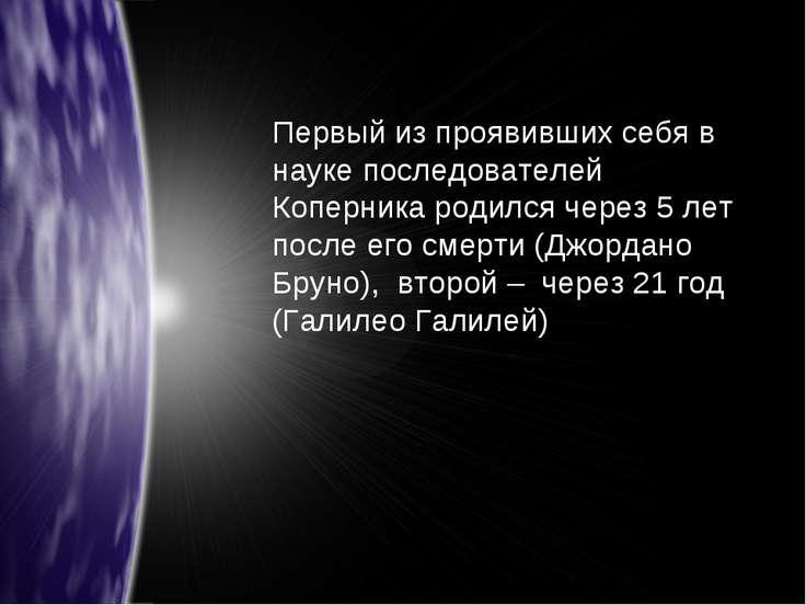Первый из проявивших себя в науке последователей Коперника родился через 5 ле...