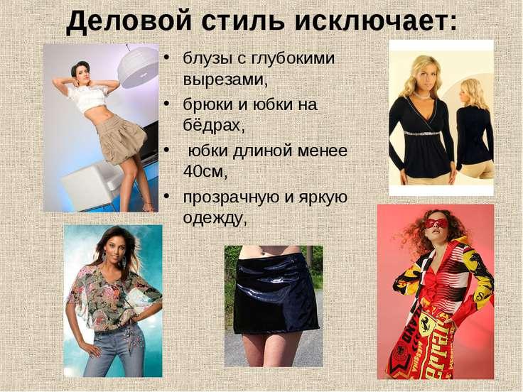 Деловой стиль исключает: блузы с глубокими вырезами, брюки и юбки на бёдрах, ...