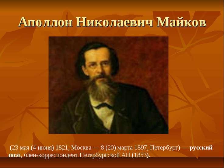 Аполлон Николаевич Майков (23 мая (4 июня) 1821, Москва — 8 (20) марта 1897, ...