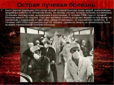 Острая лучевая болезнь Было зарегистрировано 134 случая острой лучевой болезн...