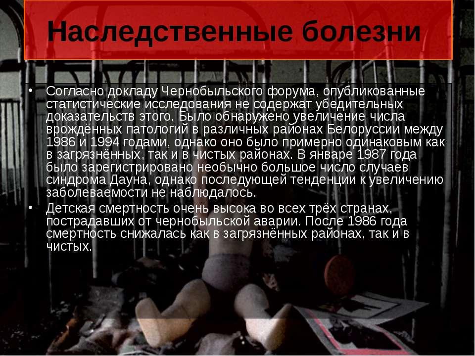 Наследственные болезни Согласно докладу Чернобыльского форума, опубликованные...
