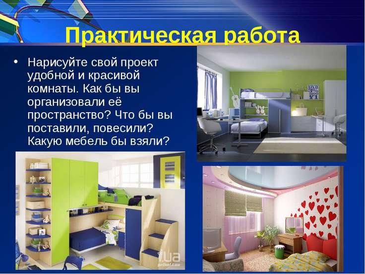 Практическая работа Нарисуйте свой проект удобной и красивой комнаты. Как бы ...