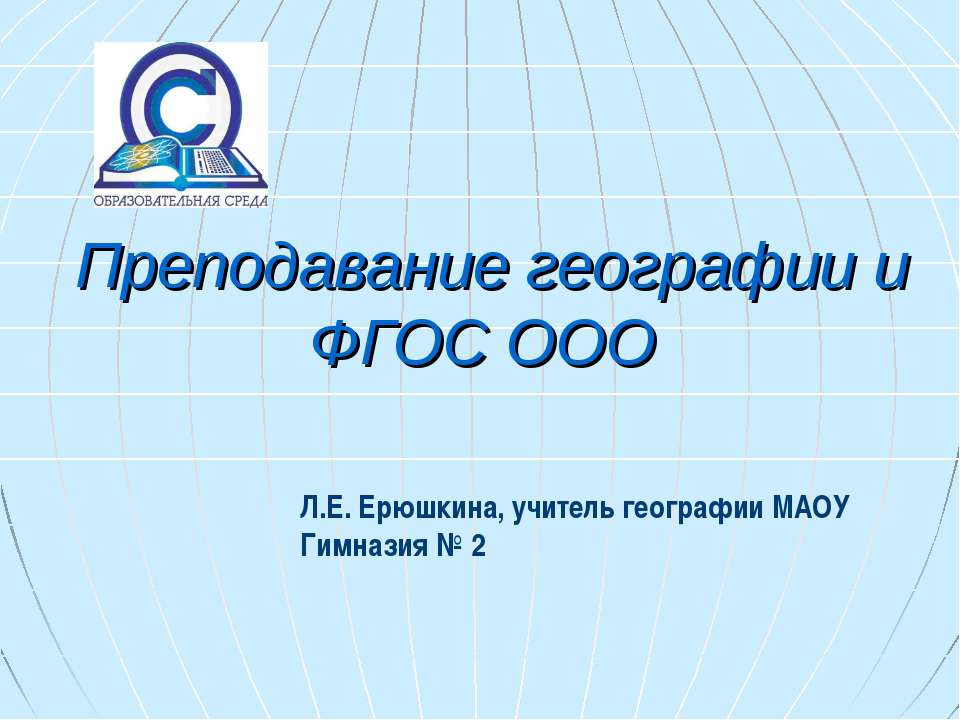 Преподавание географии и ФГОС ООО Л.Е. Ерюшкина, учитель географии МАОУ Гимна...
