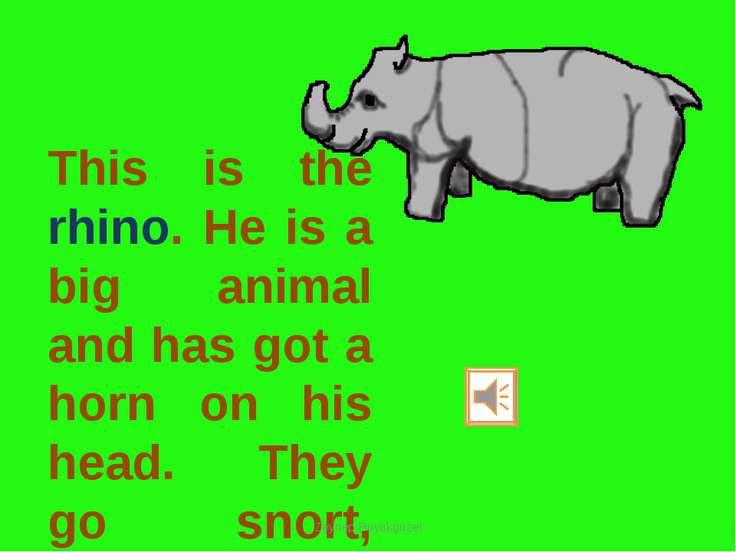 This is the rhino. He is a big animal and has got a horn on his head. They go...