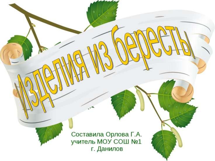 Составила Орлова Г.А. учитель МОУ СОШ №1 г. Данилов