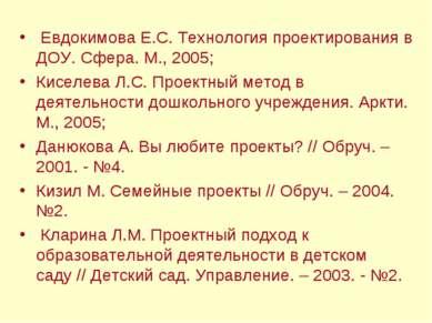Евдокимова Е.С. Технология проектирования в ДОУ. Сфера. М., 2005; Киселева Л....