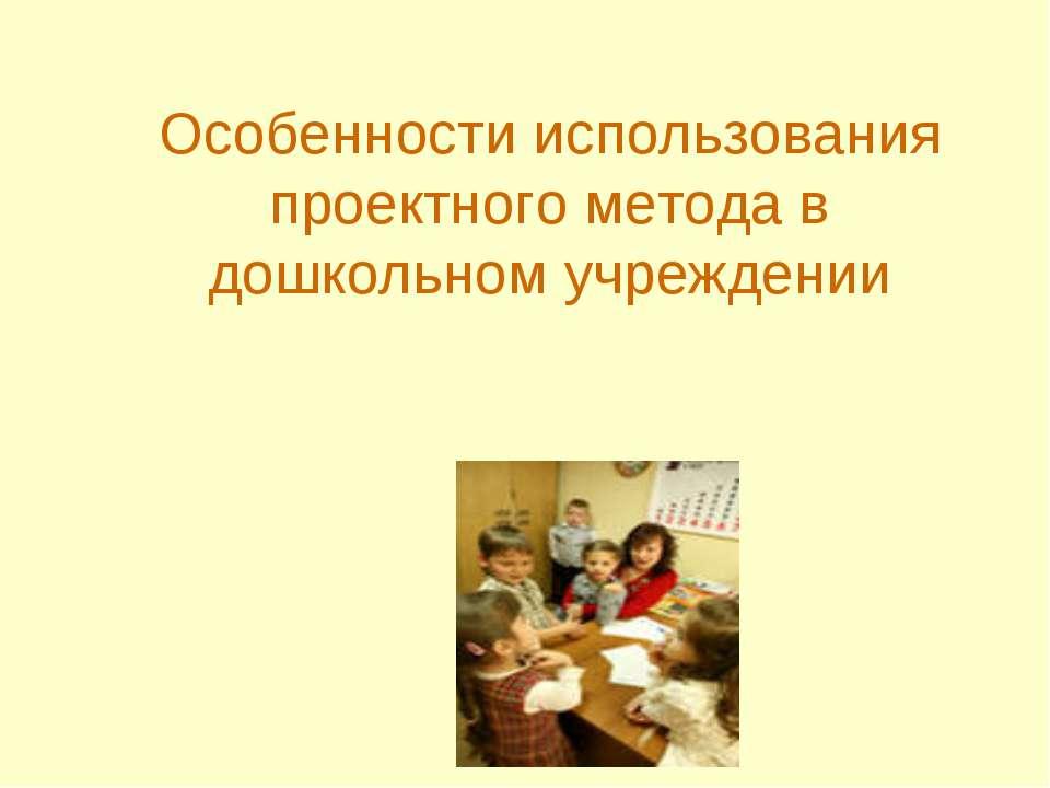 Особенности использования проектного метода в дошкольном учреждении