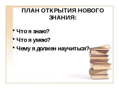 ПЛАН ОТКРЫТИЯ НОВОГО ЗНАНИЯ: Что я знаю? Что я умею? Чему я должен научиться?