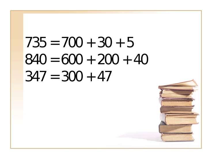 735 = 700 + 30 + 5 840 = 600 + 200 + 40 347 = 300 + 47