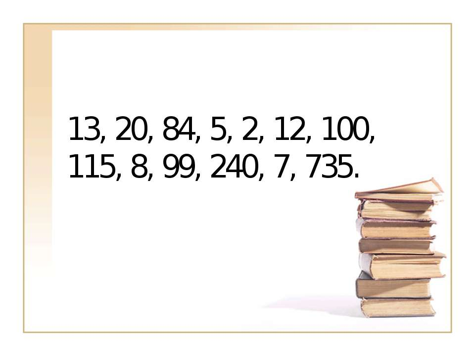 13, 20, 84, 5, 2, 12, 100, 115, 8, 99, 240, 7, 735.