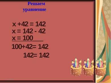 х +42 = 142 * * Решаем уравнение х = 142 - 42 х = 100___ 100+42= 142 142= 142