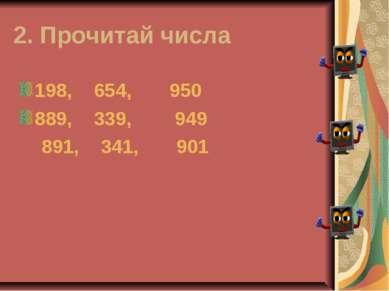 2. Прочитай числа 198, 654, 950 889, 339, 949 891, 341, 901