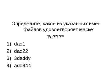 Определите, какое из указанных имен файлов удовлетворяет маске: ?a???* dad1 d...