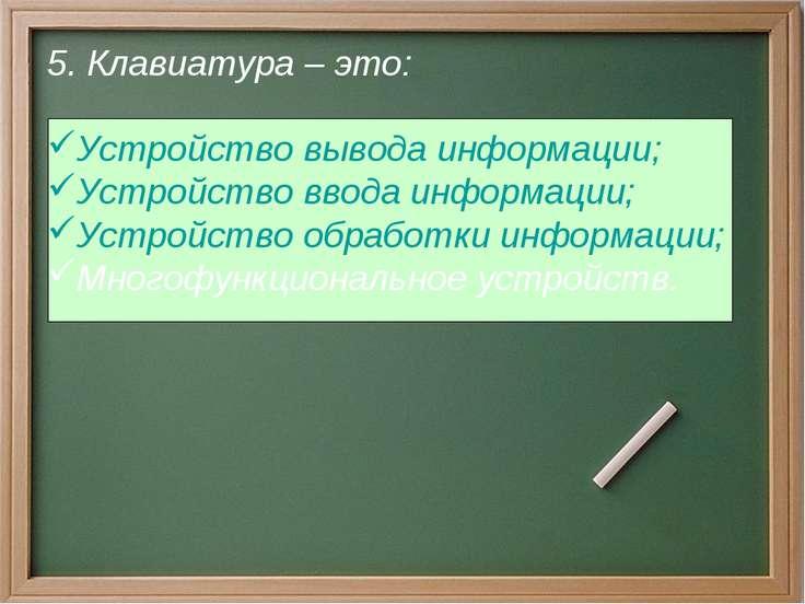 5. Клавиатура – это: Устройство вывода информации; Устройство ввода информаци...