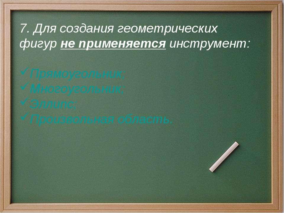 7. Для создания геометрических фигур не применяется инструмент: Прямоугольник...