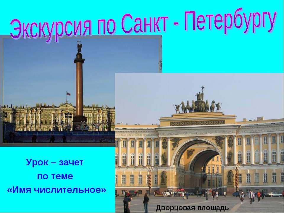 Урок – зачет по теме «Имя числительное» Дворцовая площадь