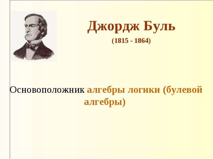 Основоположник алгебры логики (булевой алгебры) Джордж Буль (1815 - 1864)