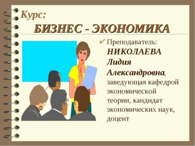 Курс: БИЗНЕС - ЭКОНОМИКА Преподаватель: НИКОЛАЕВА Лидия Александровна, заведу...