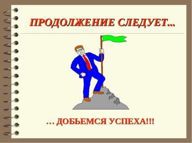 ПРОДОЛЖЕНИЕ СЛЕДУЕТ... … ДОБЬЕМСЯ УСПЕХА!!!