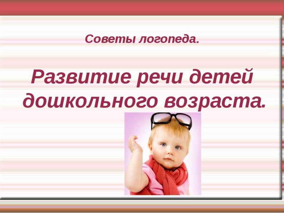 Советы логопеда. Развитие речи детей дошкольного возраста.