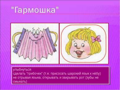 """улыбнуться сделать """"грибочек"""" (т.е. присосать шарокий язык к нёбу) не отрывая..."""