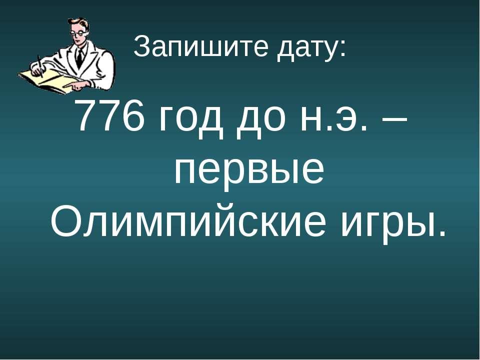 Запишите дату: 776 год до н.э. – первые Олимпийские игры.