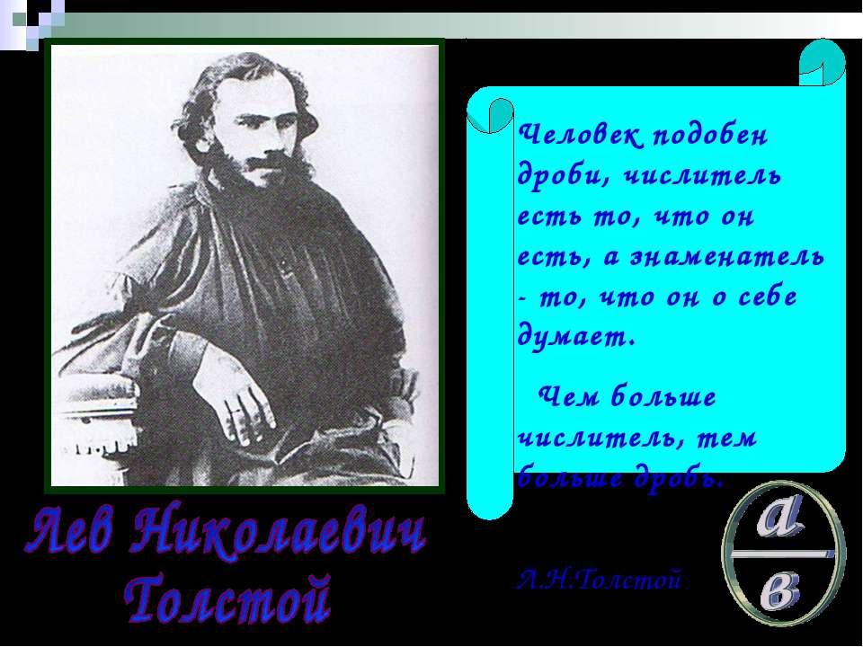 Человек подобен дроби, числитель есть то, что он есть, а знаменатель - то, чт...