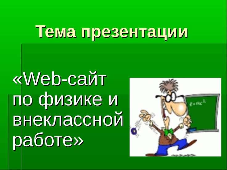 Тема презентации «Web-сайт по физике и внеклассной работе»