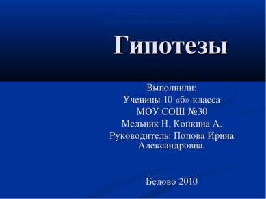 Гипотезы Выполнили: Ученицы 10 «б» класса МОУ СОШ №30 Мельник Н, Копкина А. Р...