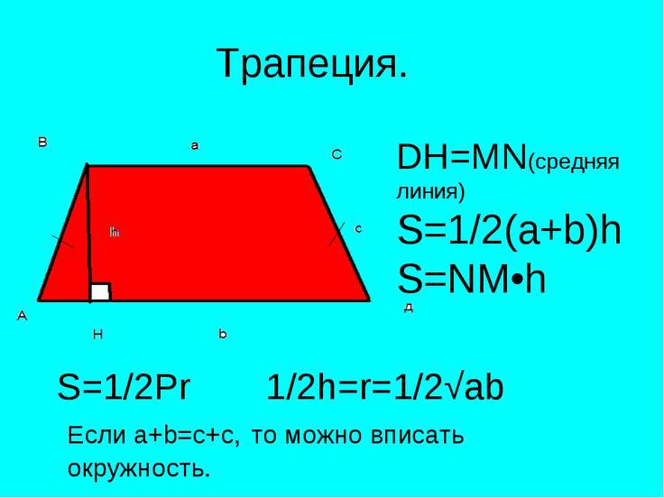 Трапеция. DH=MN(средняя линия) S=1/2(a+b)h S=NM•h S=1/2Pr 1/2h=r=1/2√ab Если ...