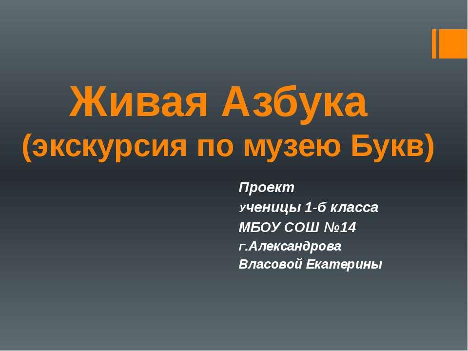 Живая Азбука (экскурсия по музею Букв) Проект Ученицы 1-б класса МБОУ СОШ №14...