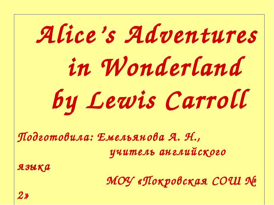 Alice's Adventures in Wonderland by Lewis Carroll Подготовила: Емельянова А. ...