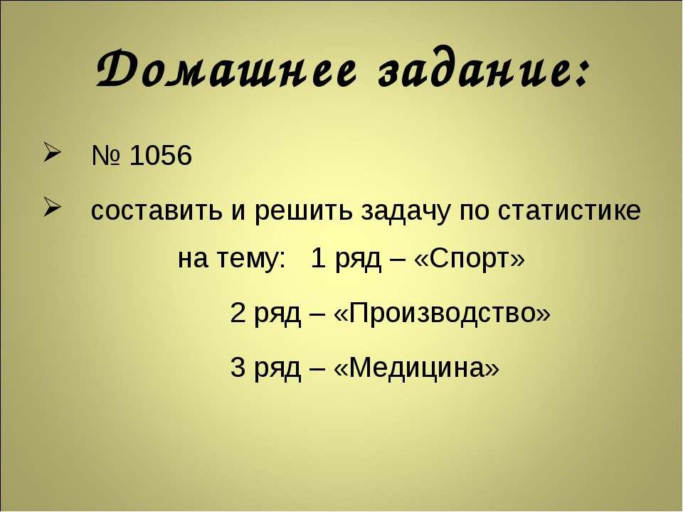 Домашнее задание: № 1056 составить и решить задачу по статистике на тему: 1 р...