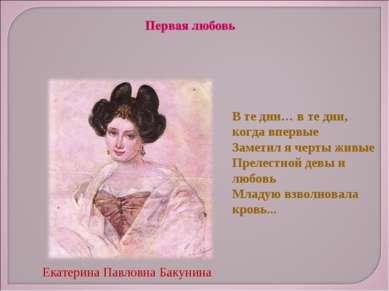 Екатерина Павловна Бакунина В те дни… в те дни, когда впервые Заметил я черты...