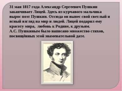 31 мая 1817 года Александр Сергеевич Пушкин заканчивает Лицей. Здесь из курча...