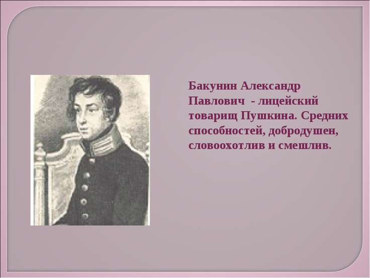 Бакунин Александр Павлович - лицейский товарищ Пушкина. Средних способностей,...