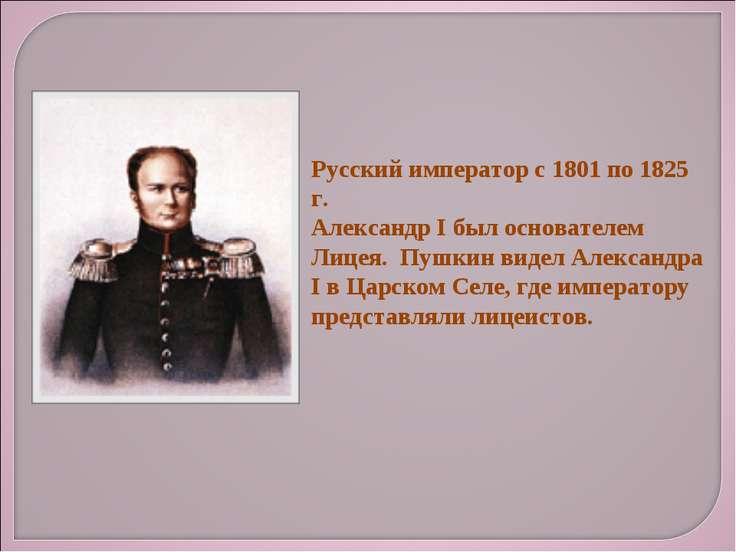 Русский император с 1801 по 1825 г. Александр I был основателем Лицея. Пушкин...